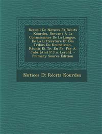 Recueil de Notices Et Recits Kourdes, Servant a la Connaissance de La Langue, de La Litterature Et Des Tribus Du Kourdistan, Reunis Et Tr. En Fr. Par