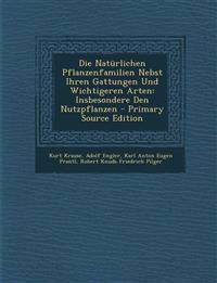 Die Natürlichen Pflanzenfamilien Nebst Ihren Gattungen Und Wichtigeren Arten: Insbesondere Den Nutzpflanzen - Primary Source Edition