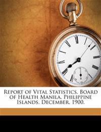 Report of Vital Statistics. Board of Health Manila, Philippine Islands. December, 1900.