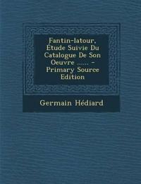 Fantin-latour, Étude Suivie Du Catalogue De Son Oeuvre ......