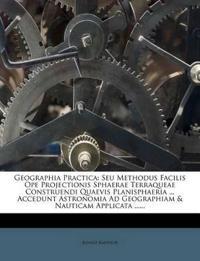 Geographia Practica: Seu Methodus Facilis Ope Projectionis Sphaerae Terraqueae Construendi Quaevis Planisphaeria ... Accedunt Astronomia Ad Geographia