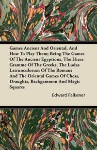 Games Ancient And Oriental, And How To Play Them; Being The Games Of The Ancient Egyptions, The Hiera Gramme Of The Greeks, The Ludas Latrunculorum Of The Romans And The Oriental Games Of Chess, Draughts, Backgammon And Magic Squares