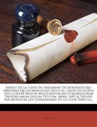 Arrest De La Cour Du Parlement De Bordeaux: Qui Ordonne Qu'un Manuscrit Intitulé, Causa Societatis Jesu Contrà Novum Magistratum Ad Gubernationem Prov