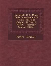 L'ospedale Di S. Maria Della Consolazione Di Roma: Dalle Sue Origini Ai Giorni Nostri