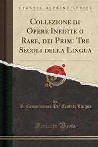 Collezione di Opere Inedite o Rare, dei Primi Tre Secoli della Lingua (Classic Reprint)
