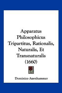 Apparatus Philosophicus Tripartitus, Rationalis, Naturalis, Et Transnaturalis