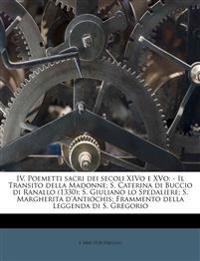 IV. Poemetti sacri dei secoli XIVo e XVo: - Il Transito della Madonne; S. Caterina di Buccio di Ranallo (1330); S. Giuliano lo Spedaliere; S. Margheri