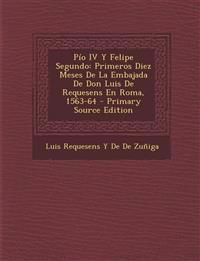 Pio IV y Felipe Segundo: Primeros Diez Meses de La Embajada de Don Luis de Requesens En Roma, 1563-64 - Primary Source Edition