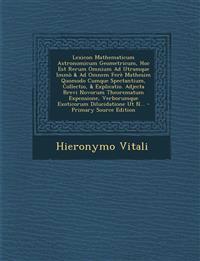 Lexicon Mathematicum Astronomicum Geometricum, Hoc Est Rerum Omnium Ad Utramque Immò & Ad Omnem Ferè Mathesim Quomodo Cumque Spectantium, Collectio, &