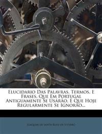 Elucidario Das Palavras, Termos, E Frases, Que Em Portugal Antiguamente Se Usárão, E Que Hoje Regularmente Se Ignorão...