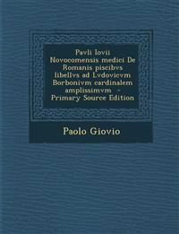 Pavli Iovii Novocomensis medici De Romanis piscibvs libellvs ad Lvdovicvm Borbonivm cardinalem amplissimvm  - Primary Source Edition