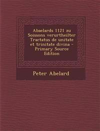 Abaelards 1121 Zu Soissons Verurtheilter Tractatus de Unitate Et Trinitate Divina - Primary Source Edition