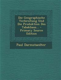 Die Geographische Verbreitung Und Die Produktion Des Tabakbaus... - Primary Source Edition