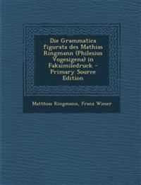 Die Grammatica Figurata Des Mathias Ringmann (Philesius Vogesigena) in Faksimiledruck