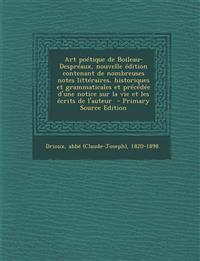 Art Poetique de Boileau-Despreaux, Nouvelle Edition Contenant de Nombreuses Notes Litteraires, Historiques Et Grammaticales Et Precedee D'Une Notice S