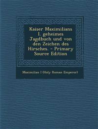 Kaiser Maximilians I. geheimes Jagdbuch und von den Zeichen des Hirsches.