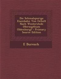 Die Schmalspurige Eisenbahn Von Ocholt Nach Westerstede (Herzogthum Oldenburg) - Primary Source Edition