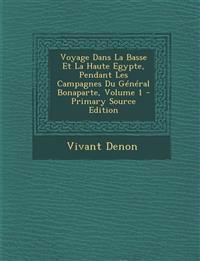 Voyage Dans La Basse Et La Haute Egypte, Pendant Les Campagnes Du Général Bonaparte, Volume 1 - Primary Source Edition