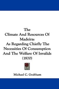 The Climate And Resources Of Madeira: As Regarding Chiefly The Necessities Of Consumption And The Welfare Of Invalids (1870)