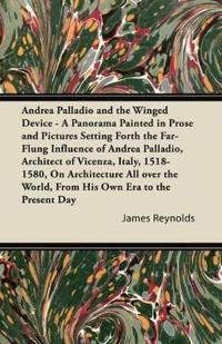 Andrea Palladio and the Winged Device - A Panorama Painted in Prose and Pictures Setting Forth the Far-Flung Influence of Andrea Palladio, Architect of Vicenza, Italy, 1518-1580, On Architecture All over the World, From His Own Era to the Present Day