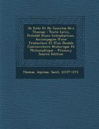 de Ente Et de Essentia Divi Thomae: Texte Latin, Precede D'Une Introduction, Accompagne D'Une Traduction Et D'Un Double Commentaire Historique Et Phil