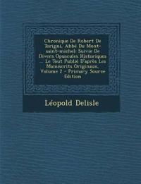 Chronique De Robert De Torigni, Abbé Du Mont-saint-michel: Suivie De Divers Opuscules Historiques ... Le Tout Publié D'après Les Manuscrits Originaux,