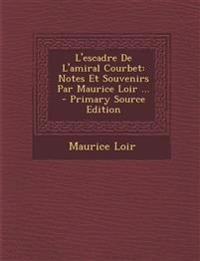 L'escadre De L'amiral Courbet: Notes Et Souvenirs Par Maurice Loir ... - Primary Source Edition