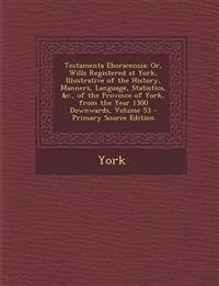 Testamenta Eboracensia: Or, Wills Registered at York, Illustrative of the History, Manners, Language, Statistics, &C., of the Province of York