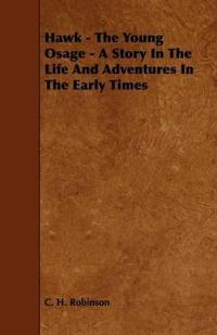 Hawk - the Young Osage - a Story in the Life and Adventures in the Early Times