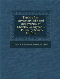 Trials of an inventor: life and discoveries of Charles Goodyear ..