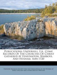 Publications: Underhill, E.b., Comp. Records Of The Churches Of Christ Gathered At Fenstanton, Warboys, And Hexham. 1644-1720