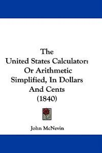The United States Calculator: Or Arithmetic Simplified, In Dollars And Cents (1840)