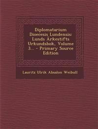 Diplomatarium Dioecesis Lundensis: Lunds Arkestifts Urkundsbok, Volume 3... - Primary Source Edition