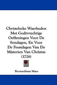 Christelycke Waerheden Met Godtvruchtige Oeffeningen Voor De Sondagen, En Voor De Feestdagen Van De Misterien Van Christus