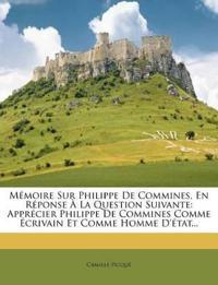 Mémoire Sur Philippe De Commines, En Réponse À La Question Suivante: Apprécier Philippe De Commines Comme Écrivain Et Comme Homme D'état...