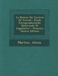 La Notion Du Contrat de Travail: Etude Jurisprudentielle. Doctrinale Et Legislative - Primary Source Edition