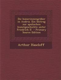 Die Kaiserinnengraber in Andria. Ein Beitrag Zur Apulischen Kunstgeschichte Unter Friedrich II - Primary Source Edition
