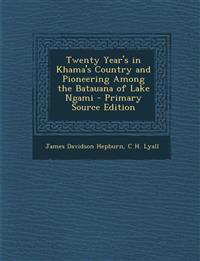 Twenty Year's in Khama's Country and Pioneering Among the Batauana of Lake Ngami - Primary Source Edition