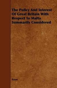 The Policy and Interest of Great Britain With Respect to Malta Summarily Considered