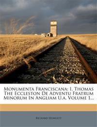 Monumenta Franciscana: I. Thomas The Eccleston De Adventu Fratrum Minorum In Angliam U.a, Volume 1...