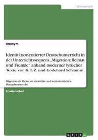 """Identitätsorientierter Deutschunterricht in der Unterrichtssequenz """"Migration: Heimat und Fremde"""" anhand moderner lyrischer Texte von K. I. Z. und Godehard Schramm"""
