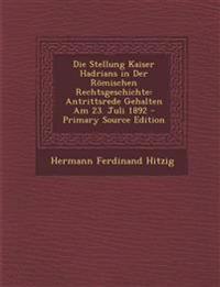 Die Stellung Kaiser Hadrians in Der Romischen Rechtsgeschichte: Antrittsrede Gehalten Am 23. Juli 1892 - Primary Source Edition