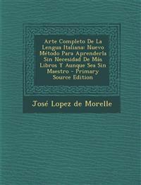 Arte Completo De La Lengua Italiana: Nuevo Método Para Aprenderla Sin Necesidad De Más Libros Y Aunque Sea Sin Maestro
