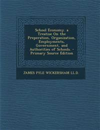 School Economy. a Treatise On the Preperation, Organization, Employments, Government, and Authorities of Schools.