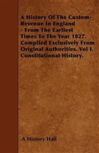 A History Of The Custom-Revenue In England - From The Earliest Times To The Year 1827. Compiled Exclusively From Original Authorities. Vol I. Constitu