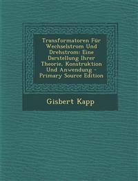 Transformatoren Fur Wechselstrom Und Drehstrom: Eine Darstellung Ihrer Theorie, Konstruktion Und Anwendung - Primary Source Edition
