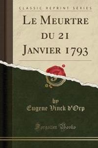 Le Meurtre du 21 Janvier 1793 (Classic Reprint)