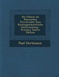 Die Fiducia Im Römischen Privatrecht: Eine Rechtsgeschichtliche Untersuchung - Primary Source Edition