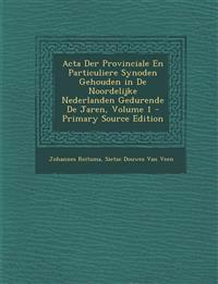 Acta Der Provinciale En Particuliere Synoden Gehouden in De Noordelijke Nederlanden Gedurende De Jaren, Volume 1