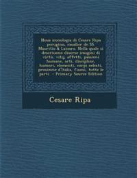 Noua Iconologia Di Cesare Ripa Perugino, Caualier de SS. Mauritio & Lazzaro. Nella Quale Si Descriuono Diuerse Imagini Di Virtu, Vitij, Affetti, Passi